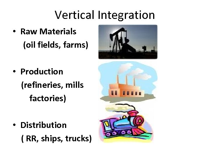Vertical Integration • Raw Materials (oil fields, farms) • Production (refineries, mills factories) •