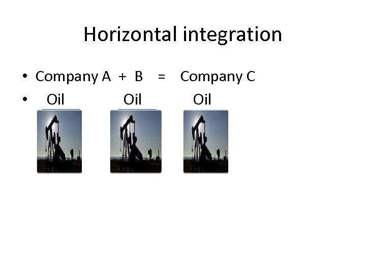 Horizontal integration • Company A + B = Company C • Oil Oil