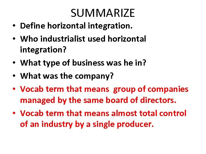 SUMMARIZE • Define horizontal integration. • Who industrialist used horizontal integration? • What type