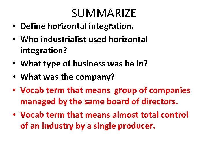SUMMARIZE • Define horizontal integration. • Who industrialist used horizontal integration? • What type