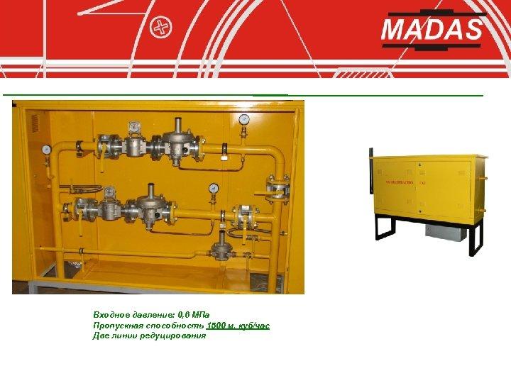 Входное давление: 0, 6 МПа Пропускная способность 1500 м. куб/час Две линии редуцирования