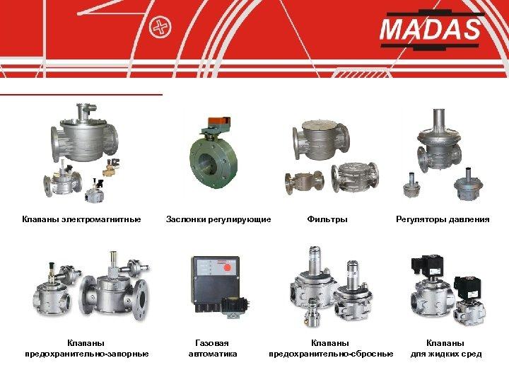 Клапаны электромагнитные Клапаны предохранительно-запорные Заслонки регулирующие Газовая автоматика Фильтры Клапаны предохранительно-сбросные Регуляторы давления Клапаны