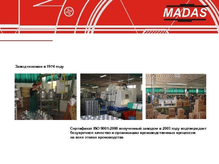 Завод основан в 1974 году Сертификат ISO 9001: 2000 полученный заводом в 2003 году