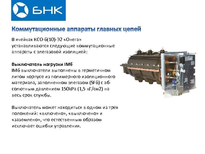 В ячейках КСО-6(10)-Э 2 «Онега» устанавливаются следующие коммутационные аппараты с элегазовой изоляцией: Выключатель нагрузки