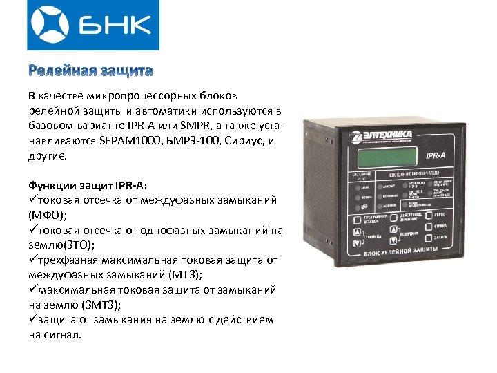 В качестве микропроцессорных блоков релейной защиты и автоматики используются в базовом варианте IPR-A или