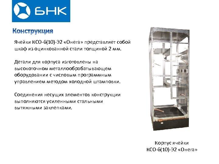 Ячейки КСО-6(10)-Э 2 «Онега» представляет собой шкаф из оцинкованной стали толщиной 2 мм. Детали