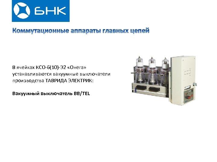 В ячейках КСО-6(10)-Э 2 «Онега» устанавливаются вакуумные выключатели производства ТАВРИДА ЭЛЕКТРИК: Вакуумный выключатель BB/TEL