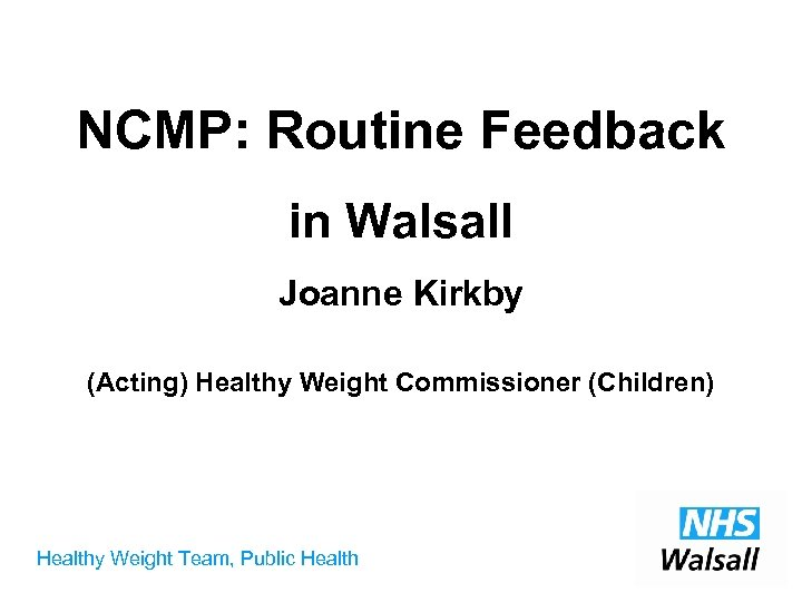 NCMP: Routine Feedback in Walsall Joanne Kirkby (Acting) Healthy Weight Commissioner (Children) Healthy Weight