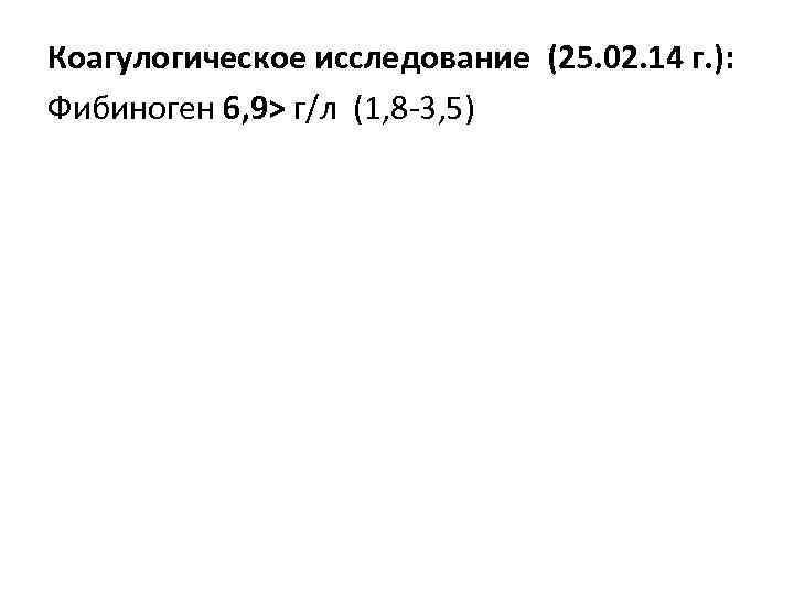 Коагулогическое исследование (25. 02. 14 г. ): Фибиноген 6, 9> г/л (1, 8 -3,