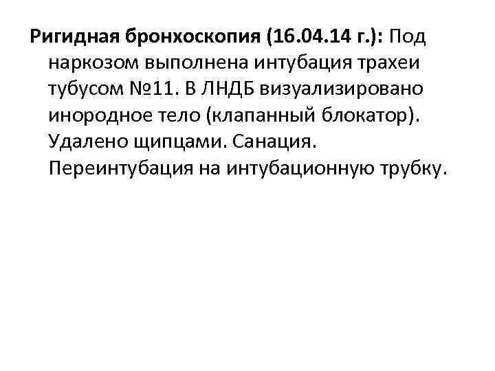 Ригидная бронхоскопия (16. 04. 14 г. ): Под наркозом выполнена интубация трахеи тубусом №
