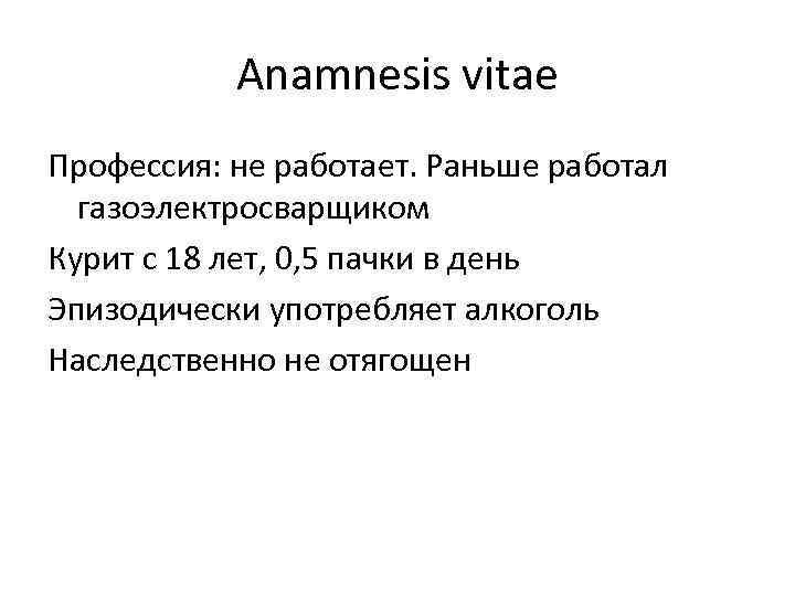 Anamnesis vitae Профессия: не работает. Раньше работал газоэлектросварщиком Курит с 18 лет, 0, 5