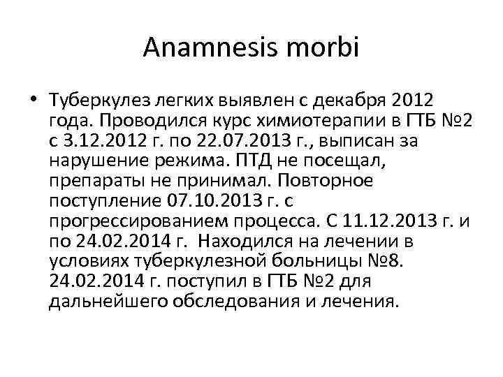 Anamnesis morbi • Туберкулез легких выявлен с декабря 2012 года. Проводился курс химиотерапии в