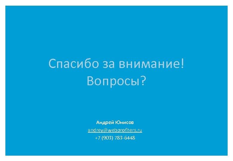 Спасибо за внимание! Вопросы? Андрей Юнисов andrey@webprofiters. ru +7 (903) 783 -6448