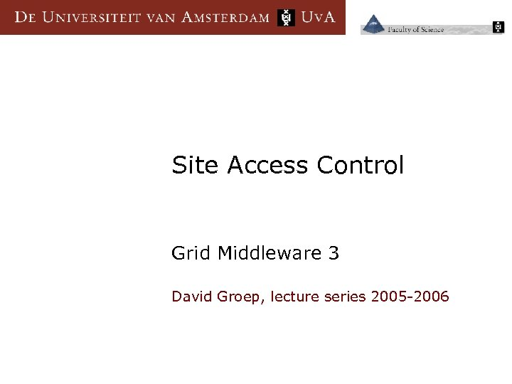 Site Access Control Grid Middleware 3 David Groep, lecture series 2005 -2006