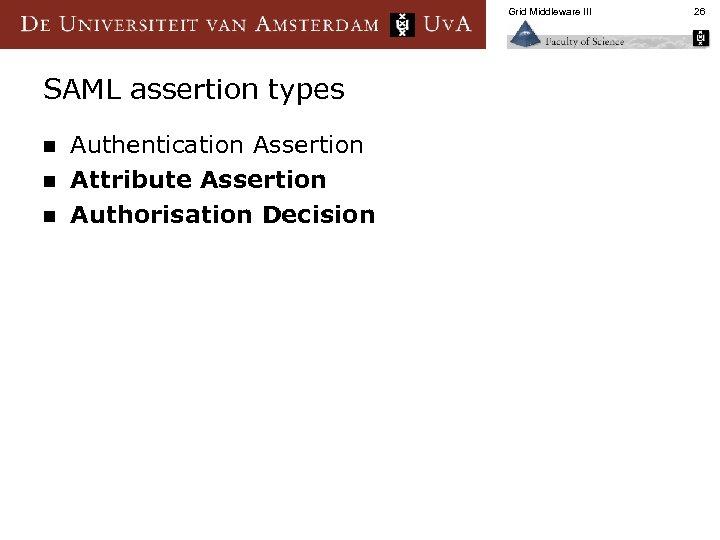 Grid Middleware III SAML assertion types n n n Authentication Assertion Attribute Assertion Authorisation