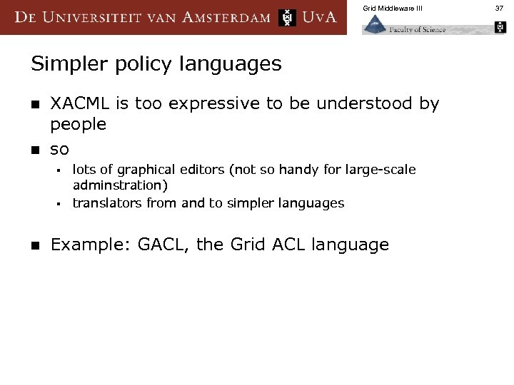 Grid Middleware III Simpler policy languages n n XACML is too expressive to be