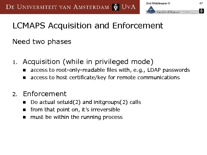 Grid Middleware III LCMAPS Acquisition and Enforcement Need two phases 1. Acquisition (while in