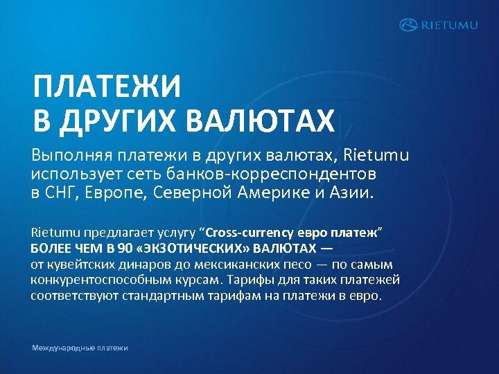 ПЛАТЕЖИ В ДРУГИХ ВАЛЮТАХ Выполняя платежи в других валютах, Rietumu использует сеть банков-корреспондентов в