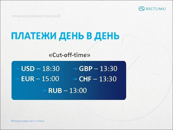 СРОКИ ИСПОЛНЕНИЯ ПЛАТЕЖЕЙ ПЛАТЕЖИ ДЕНЬ В ДЕНЬ «Cut-off-time» USD – 18: 30 GBP –