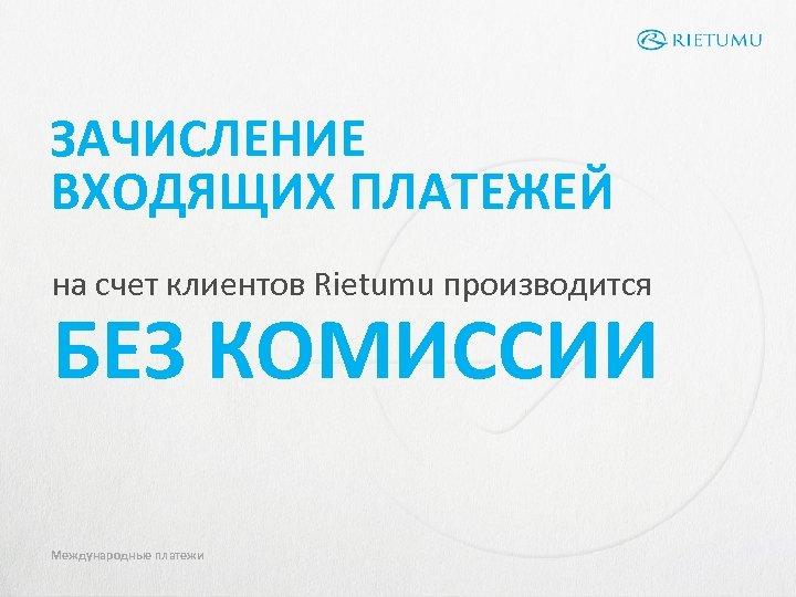 ЗАЧИСЛЕНИЕ ВХОДЯЩИХ ПЛАТЕЖЕЙ на счет клиентов Rietumu производится БЕЗ КОМИССИИ Международные платежи