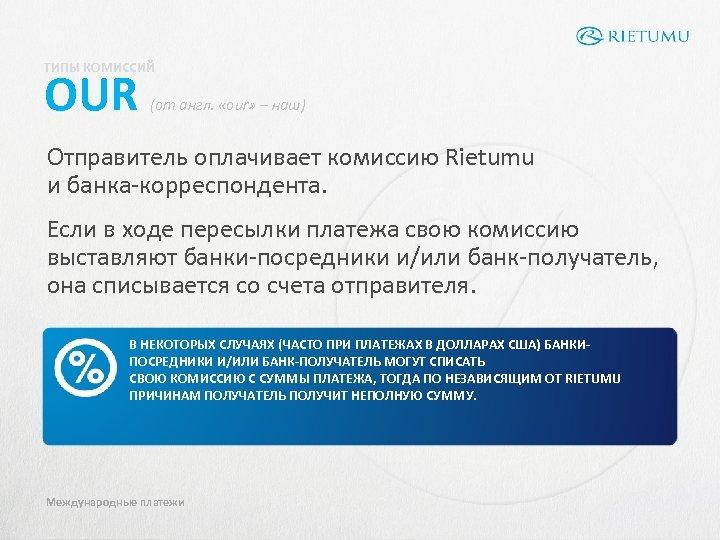 ТИПЫ КОМИССИЙ OUR (от англ. «our» – наш) Отправитель оплачивает комиссию Rietumu и банка-корреспондента.