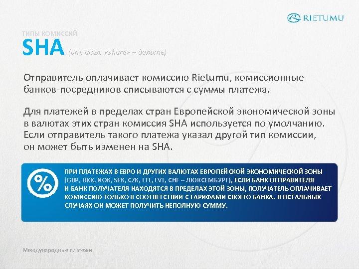 ТИПЫ КОМИССИЙ SHA (от. англ. «share» – делить) Отправитель оплачивает комиссию Rietumu, комиссионные банков-посредников