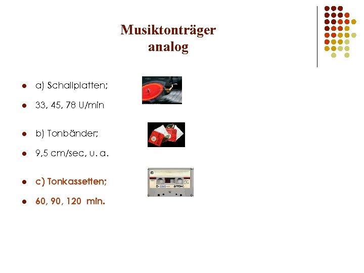 Musiktonträger analog l a) Schallplatten; l 33, 45, 78 U/min l b) Tonbänder; l