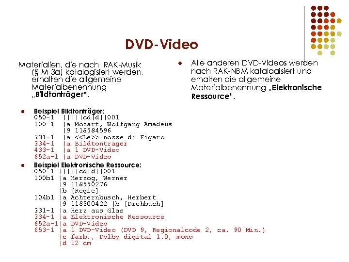 DVD-Video Materialien, die nach RAK-Musik (§ M 3 a) katalogisiert werden, erhalten die allgemeine