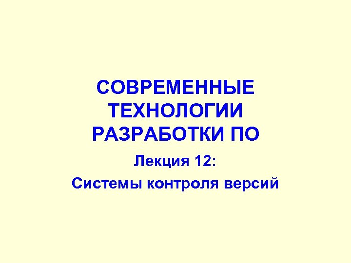 СОВРЕМЕННЫЕ ТЕХНОЛОГИИ РАЗРАБОТКИ ПО Лекция 12: Системы контроля версий