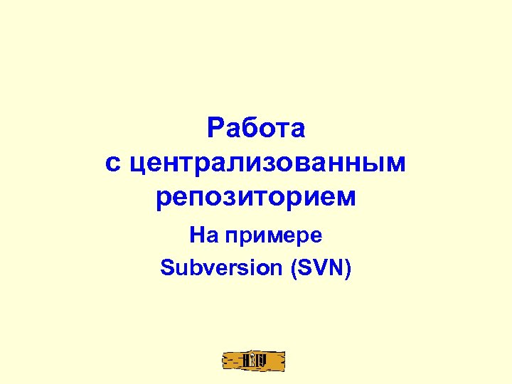 Работа с централизованным репозиторием На примере Subversion (SVN)