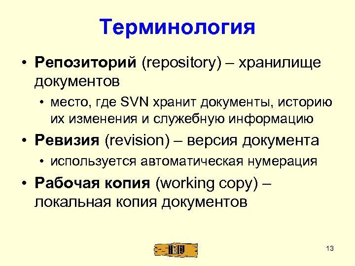 Терминология • Репозиторий (repository) – хранилище документов • место, где SVN хранит документы, историю