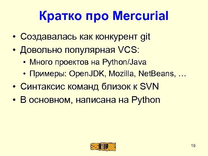 Кратко про Mercurial • Создавалась как конкурент git • Довольно популярная VCS: • Много