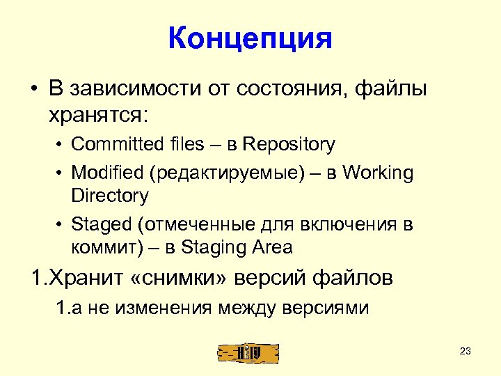 Концепция • В зависимости от состояния, файлы хранятся: • Committed files – в Repository
