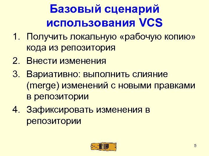 Базовый сценарий использования VCS 1. Получить локальную «рабочую копию» кода из репозитория 2. Внести