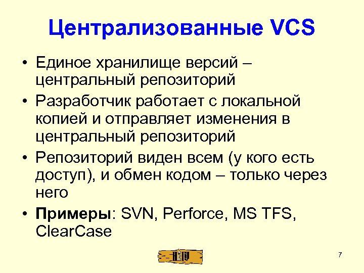 Централизованные VCS • Единое хранилище версий – центральный репозиторий • Разработчик работает с локальной