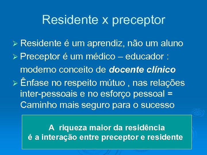Residente x preceptor Ø Residente é um aprendiz, não um aluno Ø Preceptor é