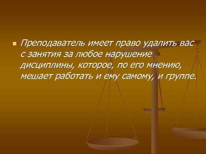n Преподаватель имеет право удалить вас с занятия за любое нарушение дисциплины, которое, по