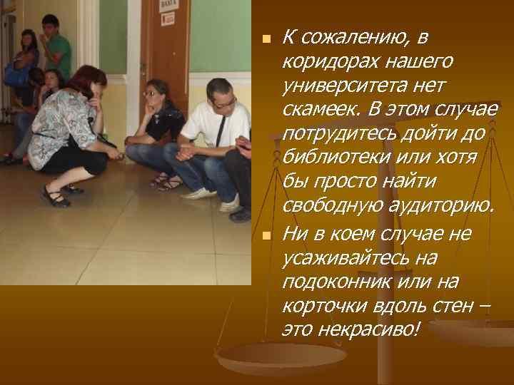 n n К сожалению, в коридорах нашего университета нет скамеек. В этом случае потрудитесь