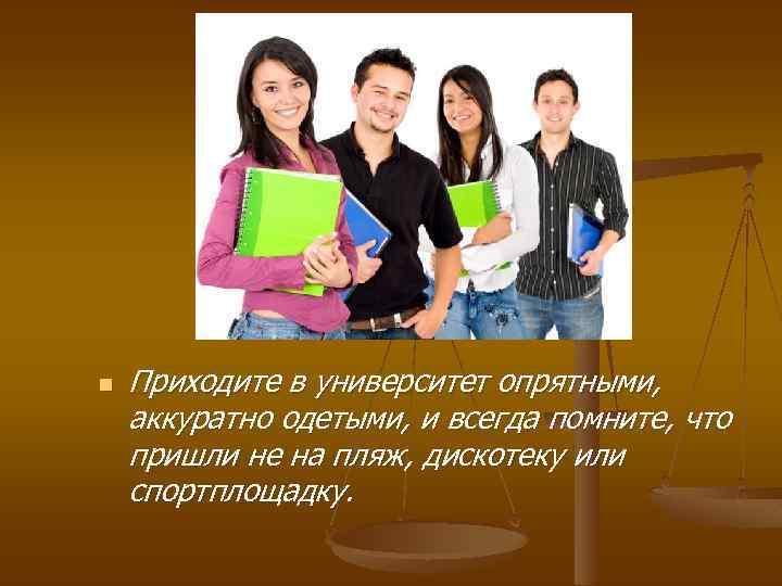 n Приходите в университет опрятными, аккуратно одетыми, и всегда помните, что пришли не на