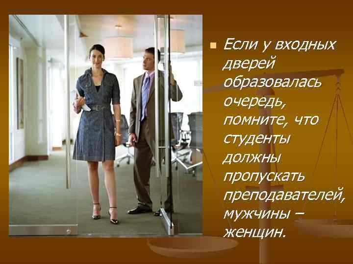 n Если у входных дверей образовалась очередь, помните, что студенты должны пропускать преподавателей, мужчины