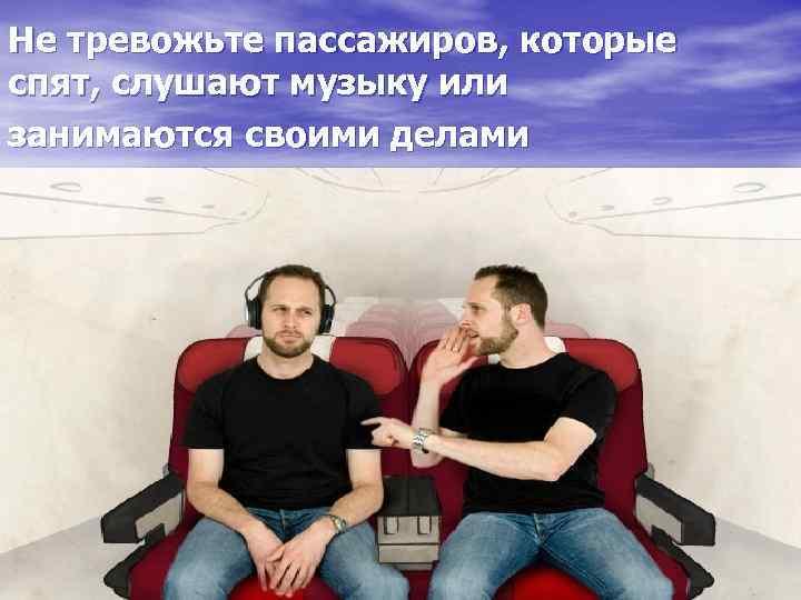 Не тревожьте пассажиров, которые спят, слушают музыку или занимаются своими делами