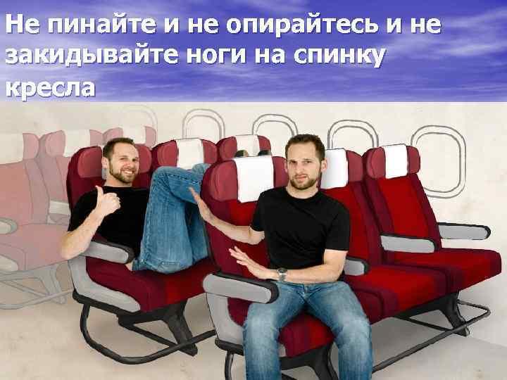 Не пинайте и не опирайтесь и не закидывайте ноги на спинку кресла