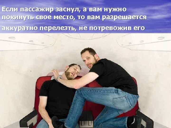 Если пассажир заснул, а вам нужно покинуть свое место, то вам разрешается аккуратно перелезть,