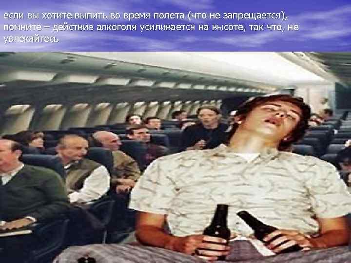 если вы хотите выпить во время полета (что не запрещается), помните – действие алкоголя