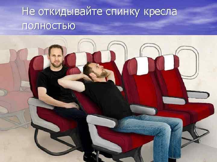 Не откидывайте спинку кресла полностью