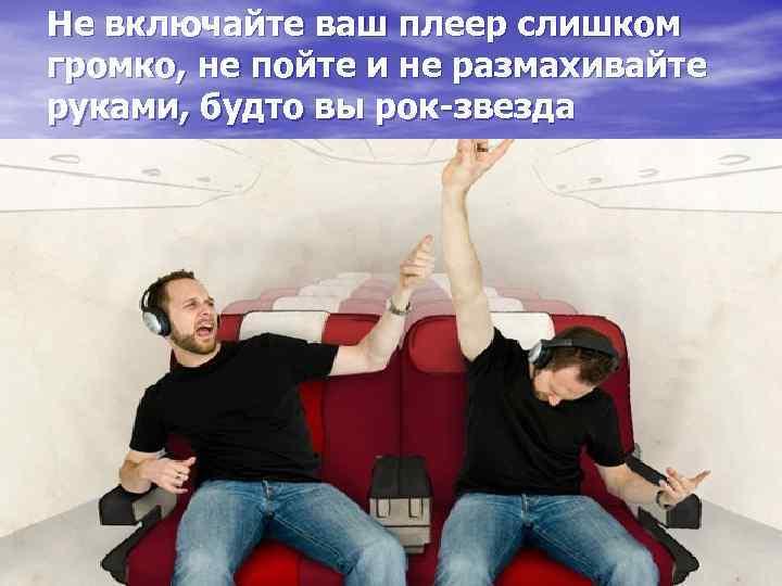 Не включайте ваш плеер слишком громко, не пойте и не размахивайте руками, будто вы