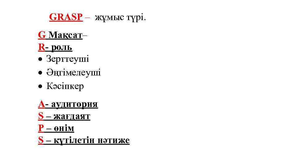 GRASP – жұмыс түрі. G Мақсат– R- роль Зерттеуші Әңгімелеуші Кәсіпкер A- аудитория S