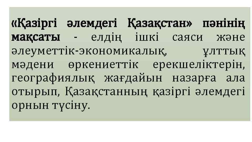 «Қазіргі әлемдегі Қазақстан» пәнінің мақсаты - елдің ішкі саяси және әлеуметтік-экономикалық, ұлттық мәдени
