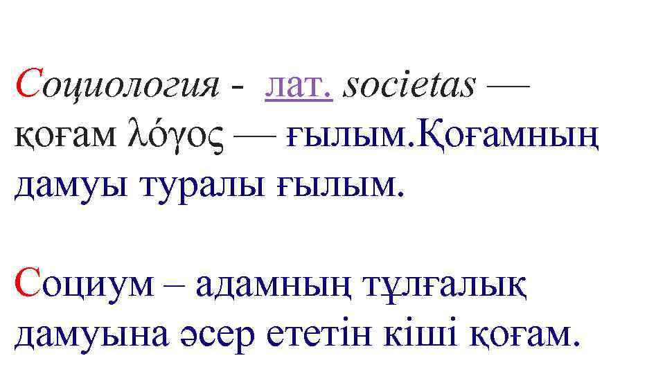 Социология - лат. societas — қоғам λόγος — ғылым. Қоғамның дамуы туралы ғылым. Социум