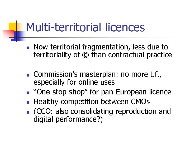 Multi-territorial licences n n n Now territorial fragmentation, less due to territoriality of ©